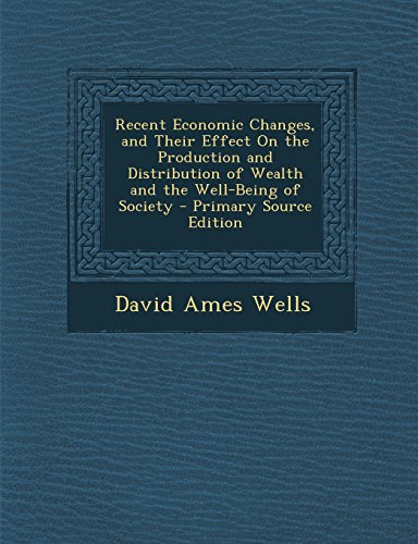 book Recent Economic Changes, and Their Effect on the Production and Distribution of Wealth and the Well-Being of Society - Primary Source Edition