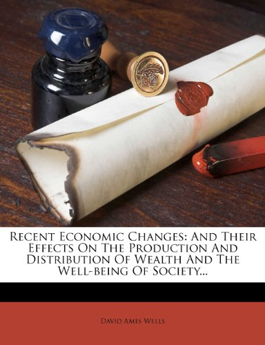 book Recent Economic Changes: And Their Effects On The Production And Distribution Of Wealth And The Well-being Of Society...
