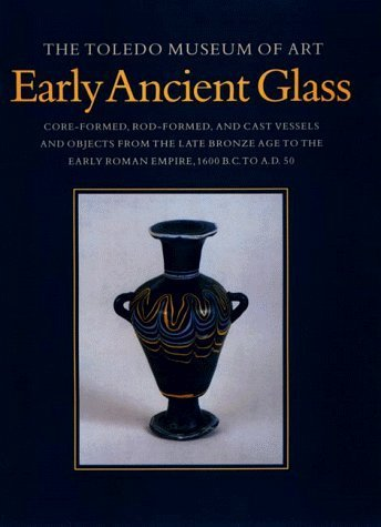 book The Toledo Museum of Art, Early Ancient Glass: Core-Formed, Rod-Formed, and Cast Vessels and Objects from the Late Bronze Age to the Early Roman Empire, 1600 BC to AD 50 by Grose, David Frederick (1999) Hardcover