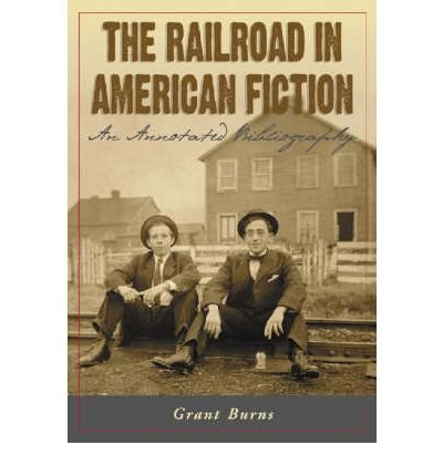 book [(The Railroad in American Fiction: An Annotated Bibliography)] [Author: Grant Burns] published on (August, 2005)