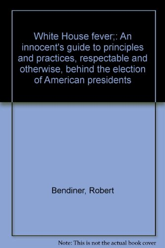 book White House Fever  an Innocent\'s Guide to Principles and Practices, Respectable and Otherwise, Behind the Election of American Presidents