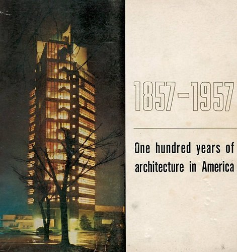 book 1857-1957 ONE HUNDRED YEARS OF ARCHITECTURE IN AMERICA Celebrating the Centennial of the American Institute of Architects