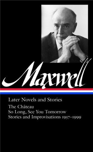 book Later Novels & Stories: The Chateau \/ So Long \/ See You Tomorrow \/ Stories & Improvisations, 1957-1999 by Maxwell, William (2008) Hardcover