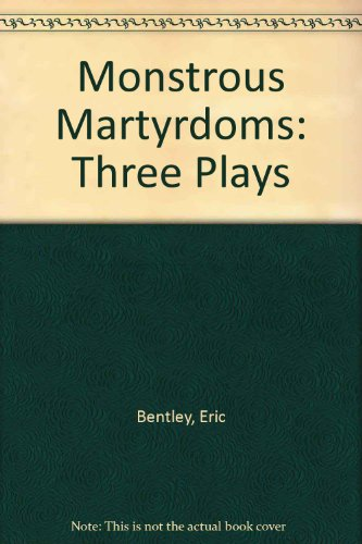 book Monstrous Martyrdoms: 3 Plays by Eric Bentley