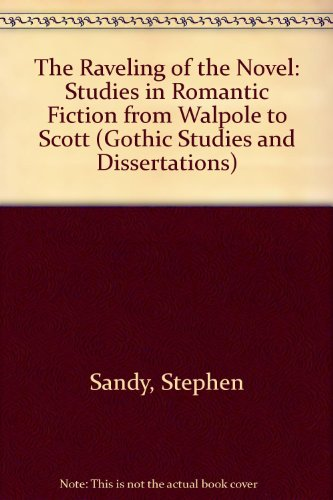 book The Raveling of the Novel: Studies in Romantic Fiction from Walpole to Scott (Gothic Studies and Dissertations)