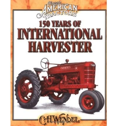 book [ { 150 YEARS OF INTERNATIONAL HARVESTER (CLASSIC AMERICAN TRACTORS) } ] by Wendel, Charles H (AUTHOR) Oct-01-2004 [ Paperback ]