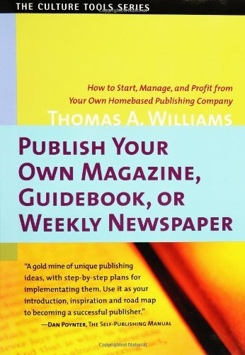 book Publish Your Own Magazine, Guidebook, or Weekly Newspaper: How to Start, Manage, and Profit from Your Own Homebased Publishing Company