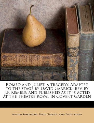 book Romeo and Juliet; a tragedy. Adapted to the stage by David Garrick; rev. by J.P. Kemble; and published as it is acted at the Theatre Royal in Covent Garden