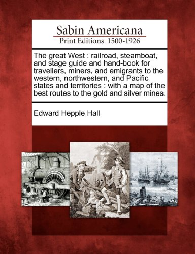 book The great West: railroad, steamboat, and stage guide and hand-book for travellers, miners, and emigrants to the western, northwestern, and Pacific ... the best routes to the gold and silver mines.
