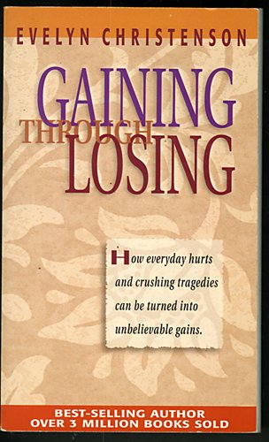 book Gaining Through Losing: How Everyday Hurts and Crushing Tragedies can be Turned into Unbelievable Spiritual Gains