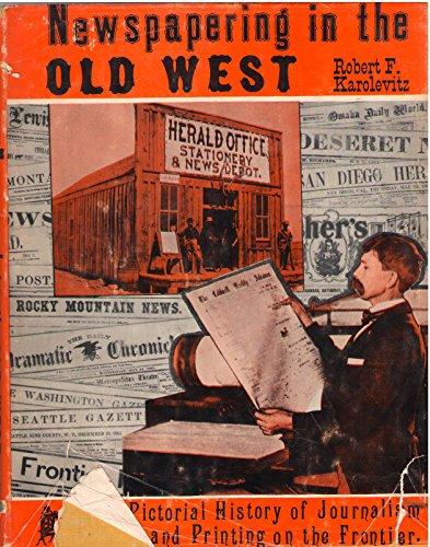 book Newspapering in the Old West; a Pictorial History of Journalism and Printing on the Frontier, by Robert F. Karolevitz