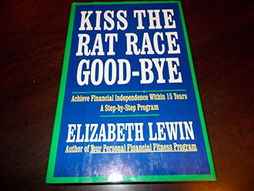 book Kiss the Rat Race Good-Bye: A Step-By-Step Program That Shows How You Can Get Your Finances in Shape Now to Be Financially Independent in 10 to 15 Y