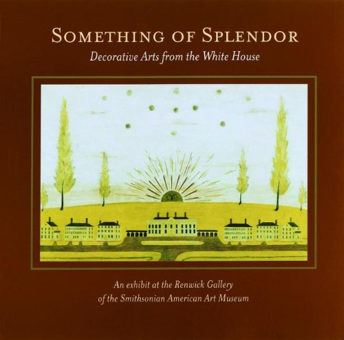 book Something of Splendor: Decorative Arts: Decorative Arts from the White House