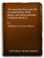 All about the Rise and Fall of Adolf Hitler. With plates, including portraits (Allabout Books.)