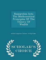 Researches Into The Mathematical Principles Of The Theory Of Wealth - Scholar's Choice Edition
