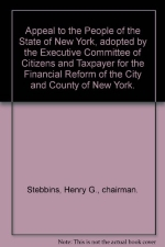 Appeal to the People of the State of New York, adopted by the Executive Committee of Citizens and Taxpayer for the Financial Reform of the City and County of New York.