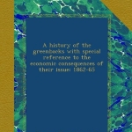 A history of the greenbacks with special reference to the economic consequences of their issue: 1862-65