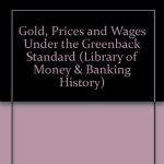 Gold, Prices, & Wages Under the Greenback Standard (Library of Money & Banking History)
