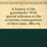 A History of the Greenback: With Special Reference to the Economic Consequences of Their Issue: 1862-65