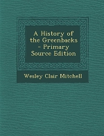A History of the Greenbacks - Primary Source Edition
