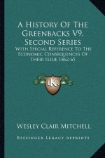 A History Of The Greenbacks V9, Second Series: With Special Reference To The Economic Consequences Of Their Issue 1862-65
