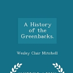 A History of the Greenbacks. - Scholar's Choice Edition