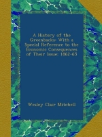 A History of the Greenbacks: With a Special Reference to the Economic Consequences of Their Issue: 1862-65