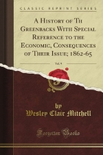 A History of Th Greenbacks With Special Reference to the Economic, Consequences of Their Issue; 1862-65, Vol. 9 (Classic Reprint)