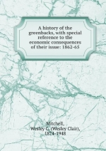 A History Of The Greenbacks, With Special Reference To The Economic Consequences Of Their Issue: 1862-65 [FACSIMILE]