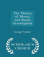 The Theory of Money and Banks Investigated - Scholar's Choice Edition
