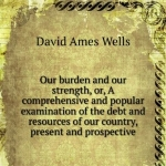 Our burden and our strength, or, A comprehensive and popular examination of the debt and resources of our country, present and prospective. v. 2