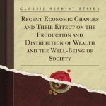 Recent Economic Changes and Their Effect on the Production and Distribution of Wealth and the Well-Being of Society (Classic Reprint)