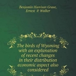 The birds of Wyoming with an explanation of recent changes in their distribution economic aspect also considered