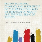 Recent Economic Changes, and Their Effect on the Production and Distribution of Wealth and the Well-Being of Society