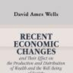 Recent Economic Changes and Their Effect on the Production and Distribution of Wealth and the Well-Being of Society. By David A. Wells