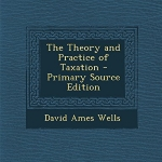 The Theory and Practice of Taxation - Primary Source Edition