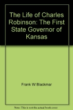 Life of Charles Robinson: The First Governor of Kansas