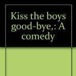 Kiss the boys good-bye,: A comedy