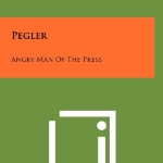 Pegler: Angry Man Of The Press