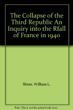 The Collapse of the Third Republic An Inquiry into the Rfall of France in 1940