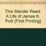 This slender reed;: A life of James K. Polk (An Ariel book)